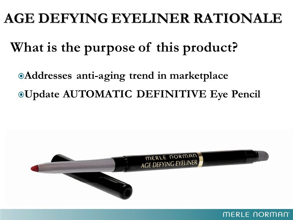 AGE DEFYING EYELINER RATIONALE What is the purpose of this product?  Addresses anti-aging trend in marketplace  Update AUTOMATIC DEFINITIVE Eye Penc