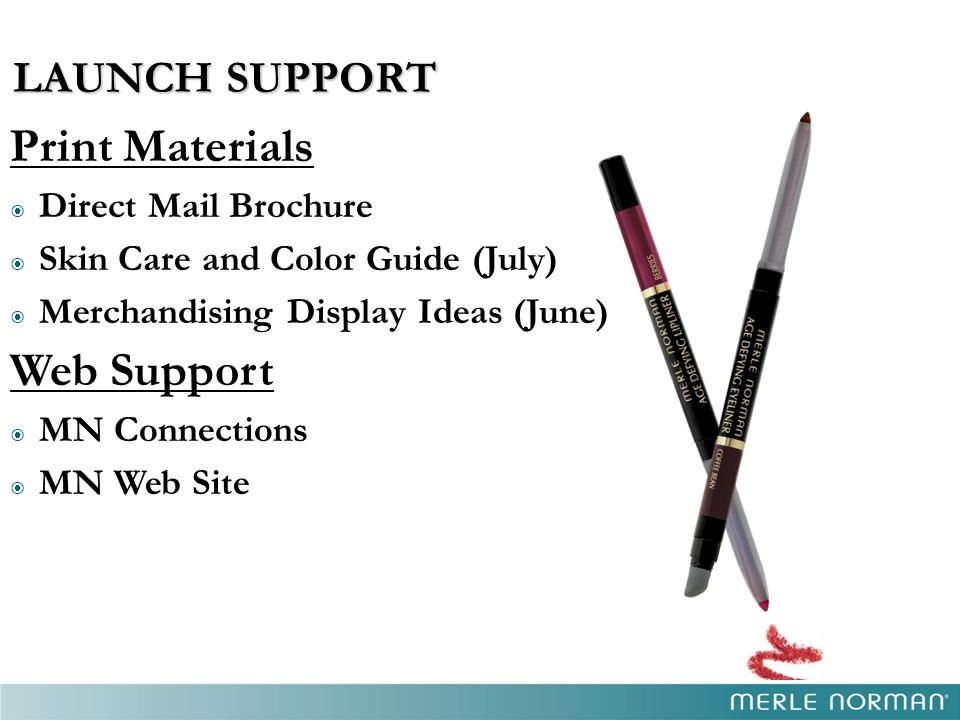 LAUNCH SUPPORT LAUNCH SUPPORT Print Materials  Direct Mail Brochure  Skin Care and Color Guide (July)  Merchandising Display Ideas (June) Web Suppo