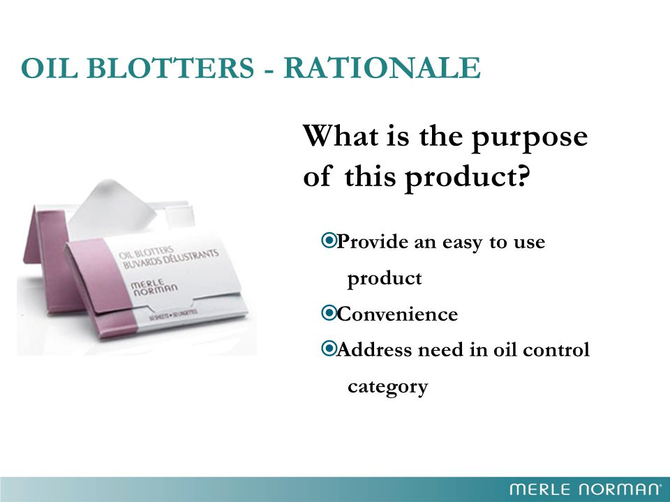 OIL BLOTTERS - RATIONALE What is the purpose of this product?  Provide an easy to use product  Convenience  Address need in oil control category
