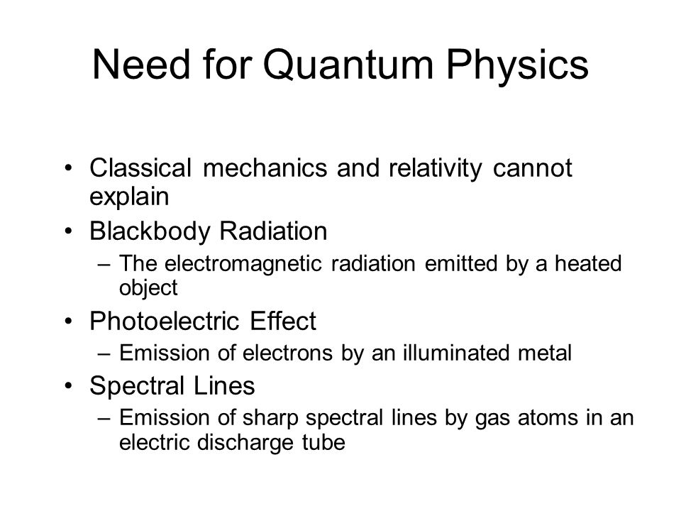Need for Quantum Physics Classical mechanics and relativity cannot explain Blackbody Radiation –The electromagnetic radiation emitted by a heated object Photoelectric Effect –Emission of electrons by an illuminated metal Spectral Lines –Emission of sharp spectral lines by gas atoms in an electric discharge tube