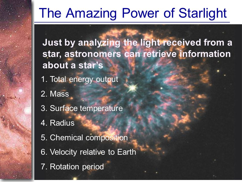 The Amazing Power of Starlight Just by analyzing the light received from a star, astronomers can retrieve information about a star's 1.Total energy output 2.Mass 3.Surface temperature 4.Radius 5.Chemical composition 6.Velocity relative to Earth 7.Rotation period