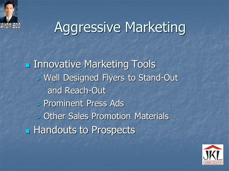 Aggressive Marketing Innovative Marketing Tools Innovative Marketing Tools  Well Designed Flyers to Stand-Out and Reach-Out and Reach-Out  Prominent Press Ads  Other Sales Promotion Materials Handouts to Prospects Handouts to Prospects