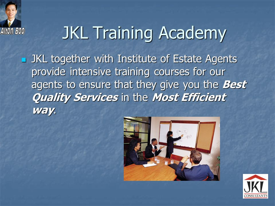 JKL Training Academy JKL together with Institute of Estate Agents provide intensive training courses for our agents to ensure that they give you the Best Quality Services in the Most Efficient way.