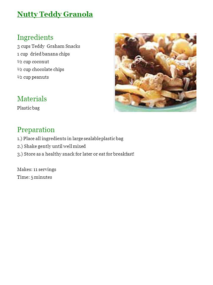 Nutty Teddy Granola Ingredients 3 cups Teddy Graham Snacks 1 cup dried banana chips ½ cup coconut ½ cup chocolate chips ½ cup peanuts Materials Plasti