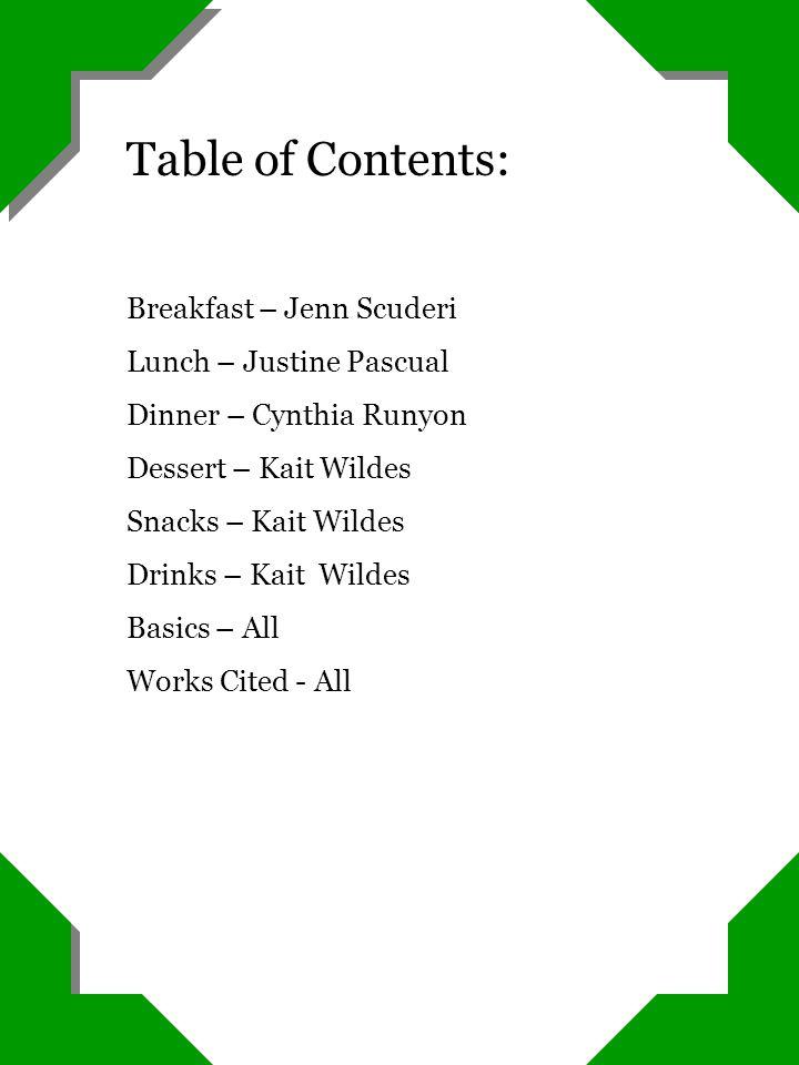 Table of Contents: Breakfast – Jenn Scuderi Lunch – Justine Pascual Dinner – Cynthia Runyon Dessert – Kait Wildes Snacks – Kait Wildes Drinks – Kait W