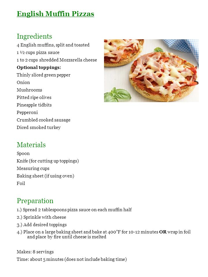 English Muffin Pizzas Ingredients 4 English muffins, split and toasted 1 ½ cups pizza sauce 1 to 2 cups shredded Mozzarella cheese Optional toppings: