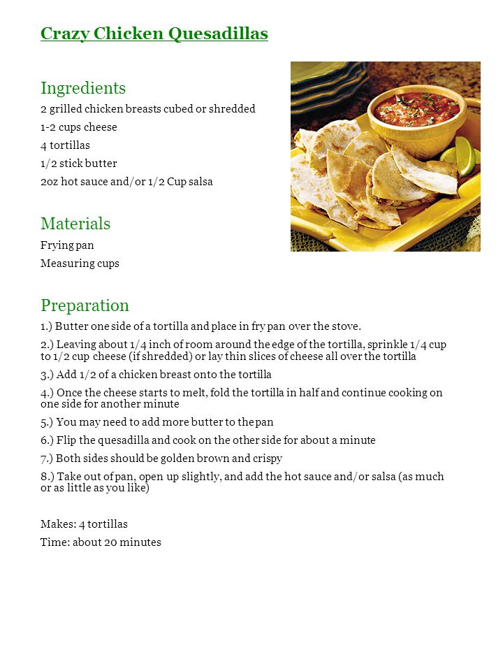 Crazy Chicken Quesadillas Ingredients 2 grilled chicken breasts cubed or shredded 1-2 cups cheese 4 tortillas 1/2 stick butter 2oz hot sauce and/or 1/