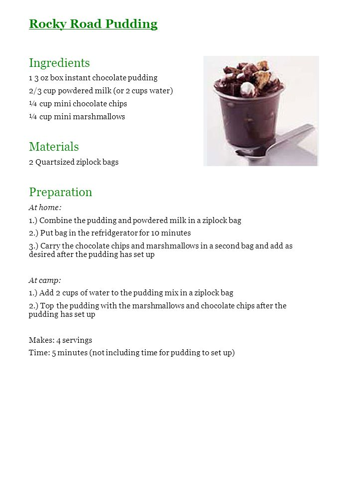 Rocky Road Pudding Ingredients 1 3 oz box instant chocolate pudding 2/3 cup powdered milk (or 2 cups water) ¼ cup mini chocolate chips ¼ cup mini mars