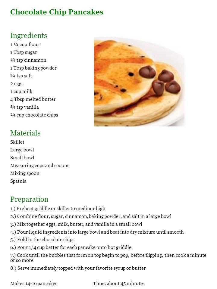 Chocolate Chip Pancakes Ingredients 1 ¼ cup flour 1 Tbsp sugar ¼ tsp cinnamon 1 Tbsp baking powder ¼ tsp salt 2 eggs 1 cup milk 4 Tbsp melted butter ¾