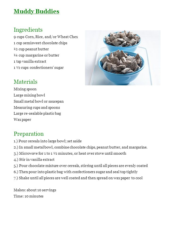 Muddy Buddies Ingredients 9 cups Corn, Rice, and/or Wheat Chex 1 cup semisweet chocolate chips ½ cup peanut butter ¼ cup margarine or butter 1 tsp van