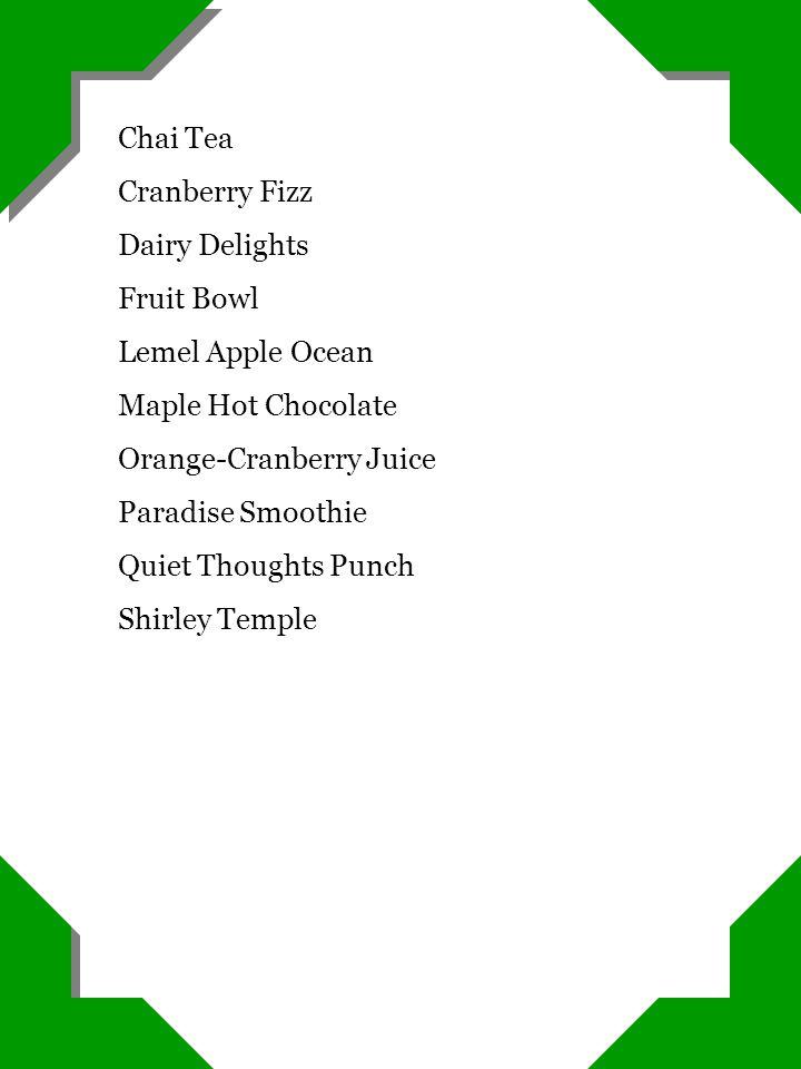 Chai Tea Cranberry Fizz Dairy Delights Fruit Bowl Lemel Apple Ocean Maple Hot Chocolate Orange-Cranberry Juice Paradise Smoothie Quiet Thoughts Punch