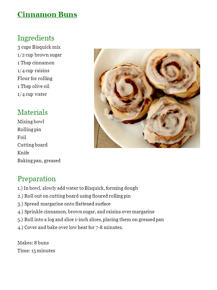 Cinnamon Buns Ingredients 3 cups Bisquick mix 1/2 cup brown sugar 1 Tbsp cinnamon 1/4 cup raisins Flour for rolling 1 Tbsp olive oil 1/4 cup water Mat