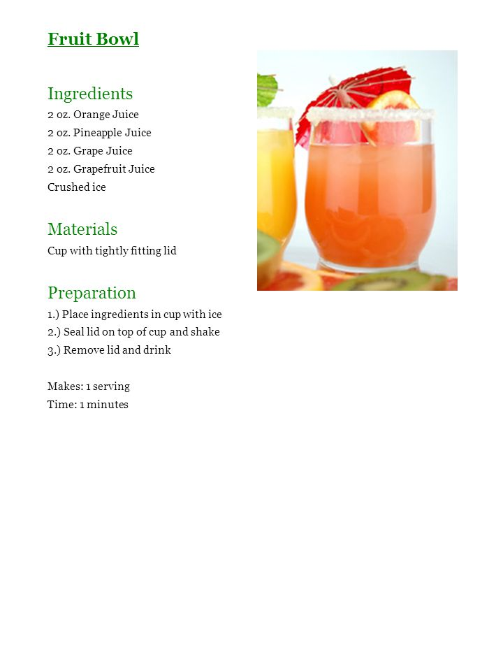 Fruit Bowl Ingredients 2 oz. Orange Juice 2 oz. Pineapple Juice 2 oz. Grape Juice 2 oz. Grapefruit Juice Crushed ice Materials Cup with tightly fittin