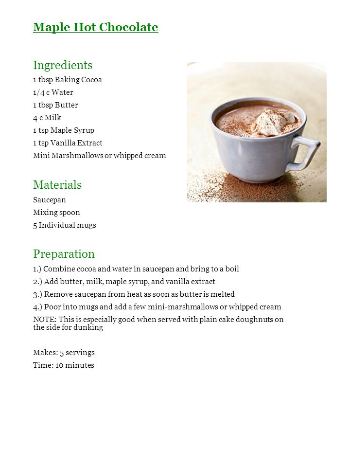 Maple Hot Chocolate Ingredients 1 tbsp Baking Cocoa 1/4 c Water 1 tbsp Butter 4 c Milk 1 tsp Maple Syrup 1 tsp Vanilla Extract Mini Marshmallows or wh