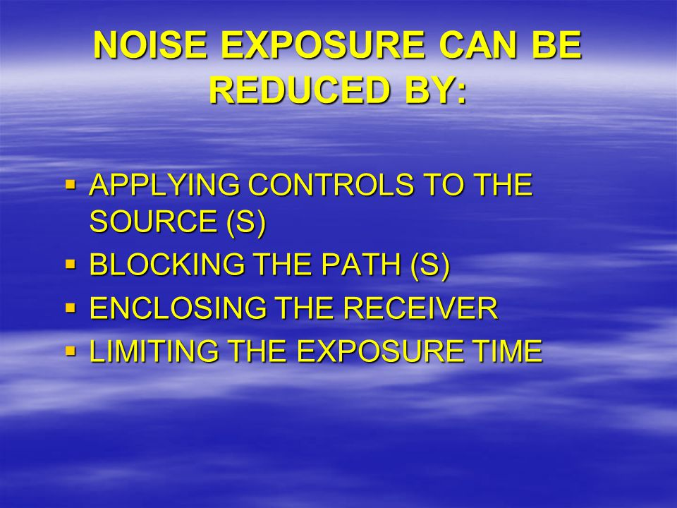 NOISE EXPOSURE CAN BE REDUCED BY:  APPLYING CONTROLS TO THE SOURCE (S)  BLOCKING THE PATH (S)  ENCLOSING THE RECEIVER  LIMITING THE EXPOSURE TIME
