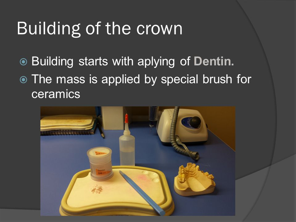 Building of the crown  Building starts with aplying of Dentin.  The mass is applied by special brush for ceramics