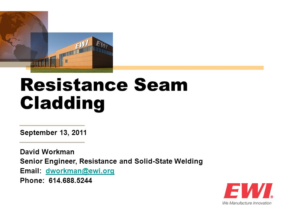 September 13, 2011 David Workman Senior Engineer, Resistance and Solid-State Welding Email: dworkman@ewi.orgdworkman@ewi.org Phone: 614.688.5244 Resistance Seam Cladding