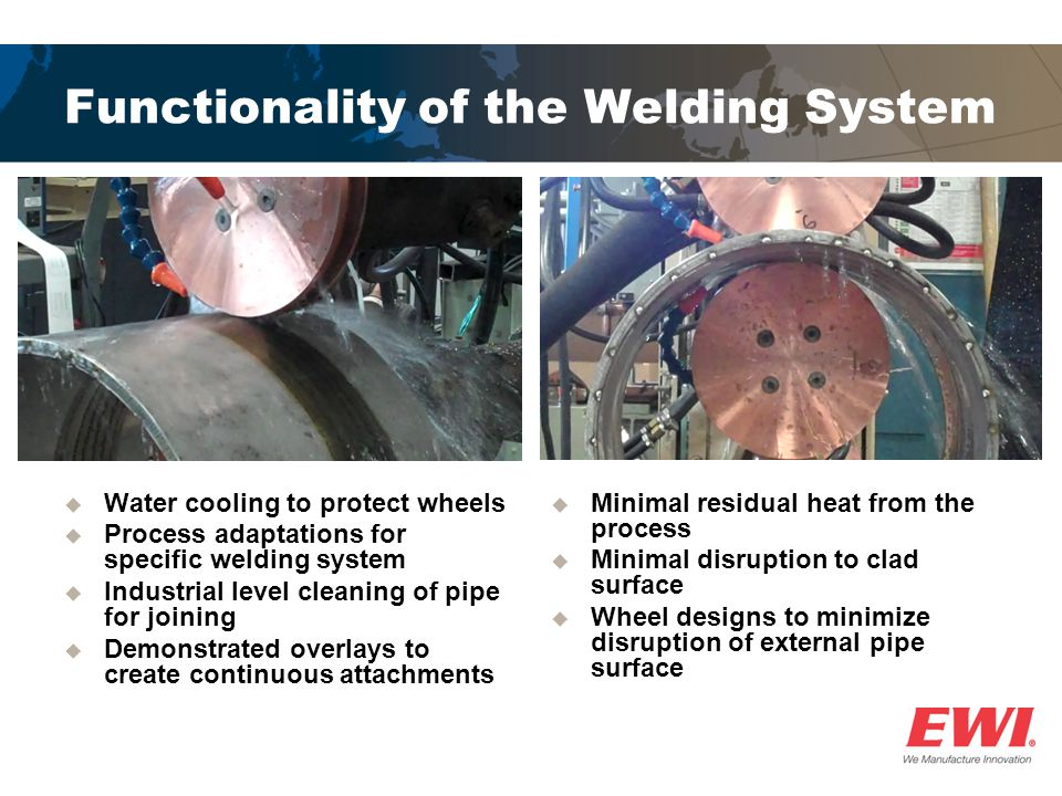 Functionality of the Welding System  Water cooling to protect wheels  Process adaptations for specific welding system  Industrial level cleaning of pipe for joining  Demonstrated overlays to create continuous attachments  Minimal residual heat from the process  Minimal disruption to clad surface  Wheel designs to minimize disruption of external pipe surface
