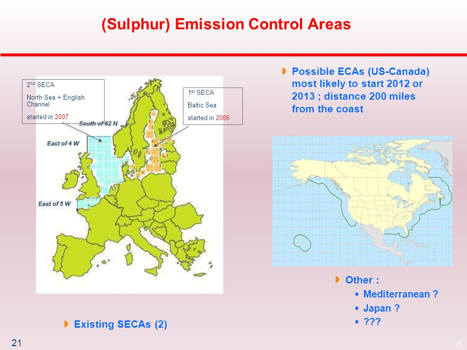 21 (Sulphur) Emission Control Areas 2 nd SECA North Sea + English Channel started in 2007 1 st SECA Baltic Sea started in 2006 Existing SECAs (2) Possible ECAs (US-Canada) most likely to start 2012 or 2013 ; distance 200 miles from the coast Other :  Mediterranean .