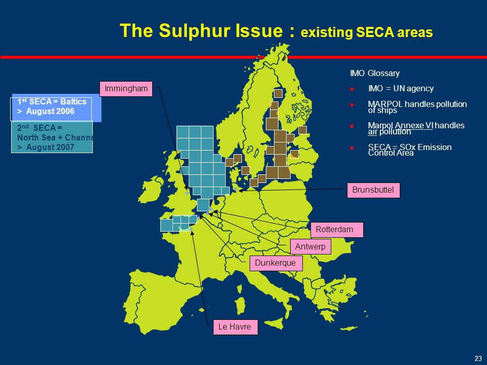 23 Total Marine Fuels - COP RF - Mai 2008 -- 23 The Sulphur Issue : existing SECA areas 1 st SECA = Baltics > August 2006 2 nd SECA = North Sea + Channel > August 2007 Le Havre Rotterdam Brunsbuttel Dunkerque Immingham Antwerp IMO Glossary IMO = UN agency MARPOL handles pollution of ships Marpol Annexe VI handles air pollution SECA = SOx Emission Control Area %S Global = 4.5%S SEAC = 1.5%S