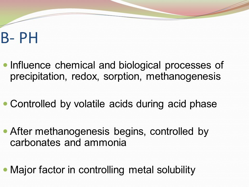 B- PH Influence chemical and biological processes of precipitation, redox, sorption, methanogenesis Controlled by volatile acids during acid phase Aft