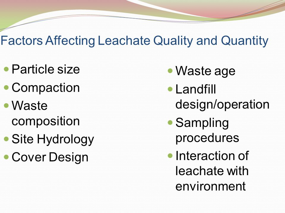 Factors Affecting Leachate Quality and Quantity Particle size Compaction Waste composition Site Hydrology Cover Design Waste age Landfill design/opera