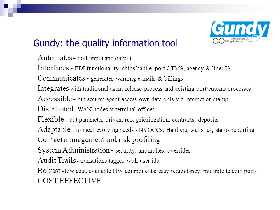 Gundy: the quality information tool Automates - both input and output Interfaces - EDI functionality- ships baplie, port CTMS, agency & liner IS Communicates - generates warning e-mails & billings Integrates with traditional agent release process and existing port/cutoms processes Accessible - but secure; agent access own data only via internet or dialup Distributed - WAN nodes at terminal offices Flexible - but parameter driven; rule prioritization; contracts; deposits Adaptable - to meet evolving needs - NVOCCs; Hauliers; statistics; status reporting Contact management and risk profiling System Administration - security; anomolies; overrides Audit Trails - transations tagged with user ids Robust - low cost, available HW components; easy redundancy; multiple telcom ports COST EFFECTIVE