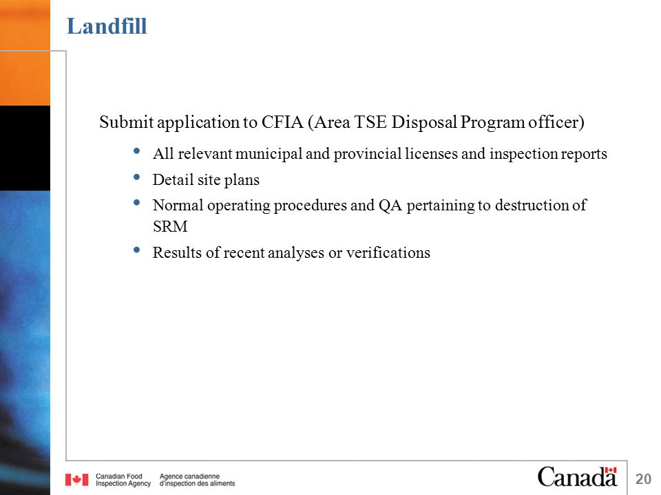 20 Landfill Submit application to CFIA (Area TSE Disposal Program officer) All relevant municipal and provincial licenses and inspection reports Detai