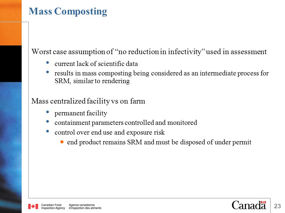23 Mass Composting Worst case assumption of no reduction in infectivity used in assessment current lack of scientific data results in mass composting being considered as an intermediate process for SRM, similar to rendering Mass centralized facility vs on farm permanent facility containment parameters controlled and monitored control over end use and exposure risk  end product remains SRM and must be disposed of under permit