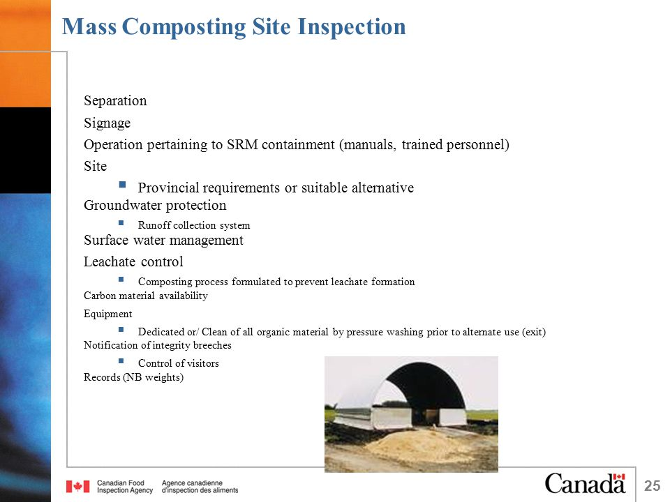 25 Mass Composting Site Inspection Separation Signage Operation pertaining to SRM containment (manuals, trained personnel) Site  Provincial requirements or suitable alternative Groundwater protection  Runoff collection system Surface water management Leachate control  Composting process formulated to prevent leachate formation Carbon material availability Equipment  Dedicated or/ Clean of all organic material by pressure washing prior to alternate use (exit) Notification of integrity breeches  Control of visitors Records (NB weights)