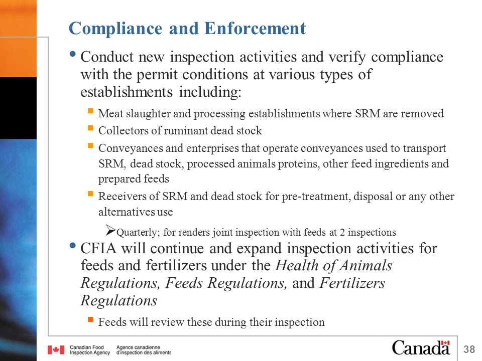 38 Compliance and Enforcement Conduct new inspection activities and verify compliance with the permit conditions at various types of establishments including:  Meat slaughter and processing establishments where SRM are removed  Collectors of ruminant dead stock  Conveyances and enterprises that operate conveyances used to transport SRM, dead stock, processed animals proteins, other feed ingredients and prepared feeds  Receivers of SRM and dead stock for pre-treatment, disposal or any other alternatives use  Quarterly; for renders joint inspection with feeds at 2 inspections CFIA will continue and expand inspection activities for feeds and fertilizers under the Health of Animals Regulations, Feeds Regulations, and Fertilizers Regulations  Feeds will review these during their inspection