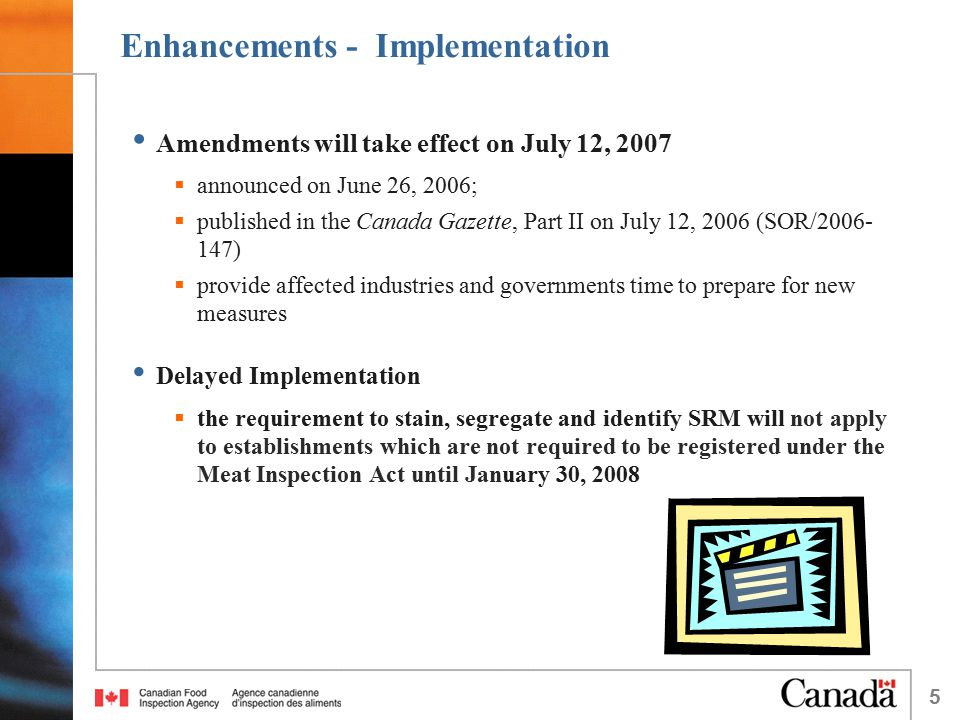 5 Enhancements - Implementation Amendments will take effect on July 12, 2007  announced on June 26, 2006;  published in the Canada Gazette, Part II on July 12, 2006 (SOR/2006- 147)  provide affected industries and governments time to prepare for new measures Delayed Implementation  the requirement to stain, segregate and identify SRM will not apply to establishments which are not required to be registered under the Meat Inspection Act until January 30, 2008