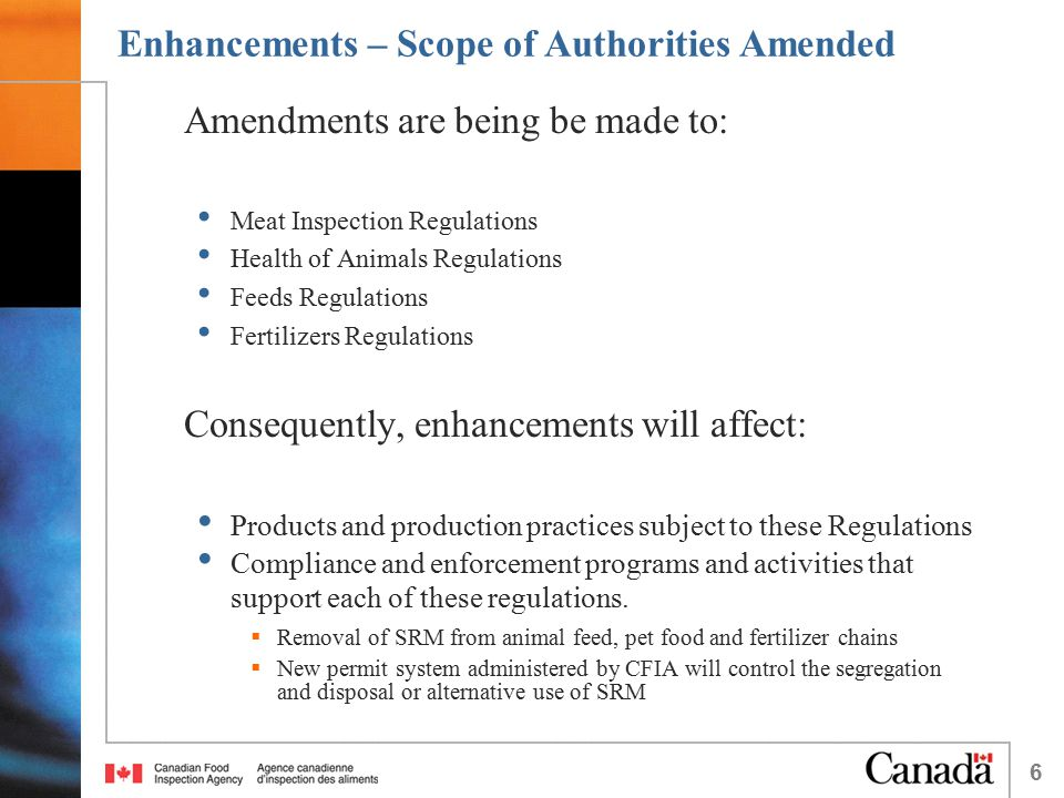 6 Enhancements – Scope of Authorities Amended Amendments are being be made to: Meat Inspection Regulations Health of Animals Regulations Feeds Regulat