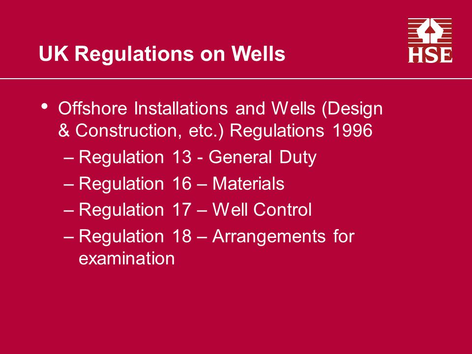 UK Regulations on Wells Offshore Installations and Wells (Design & Construction, etc.) Regulations 1996 –Regulation 13 - General Duty –Regulation 16 – Materials –Regulation 17 – Well Control –Regulation 18 – Arrangements for examination
