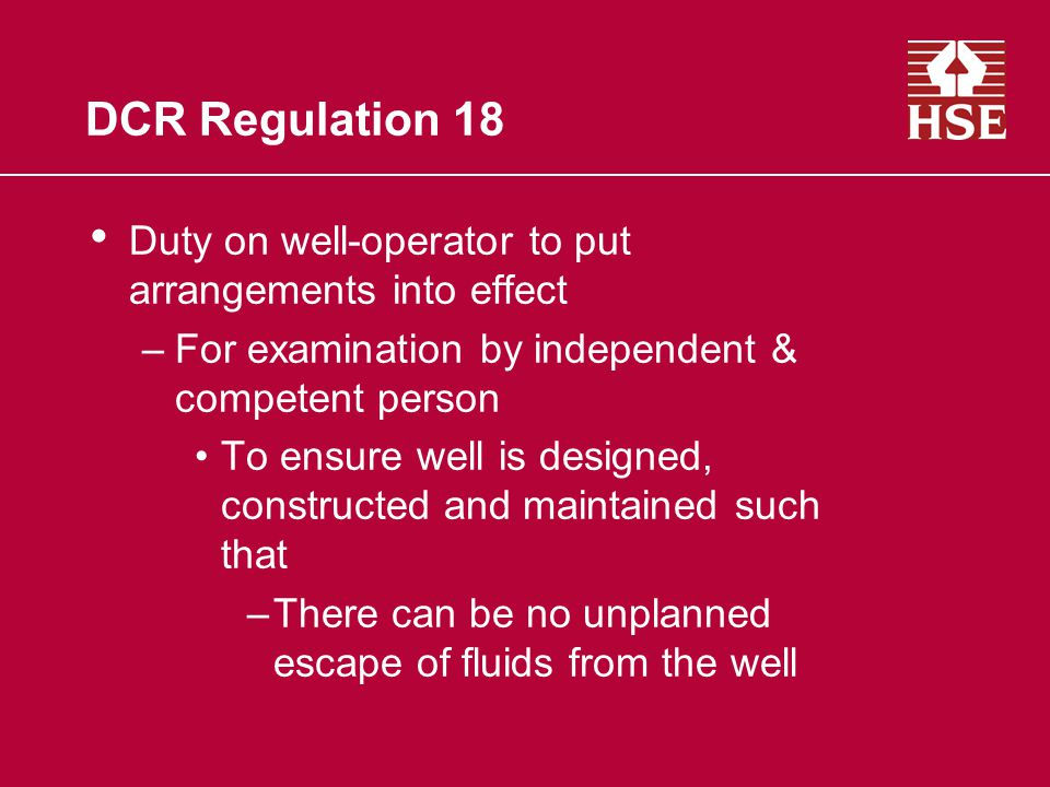 DCR Regulation 18 Duty on well-operator to put arrangements into effect –For examination by independent & competent person To ensure well is designed, constructed and maintained such that –There can be no unplanned escape of fluids from the well