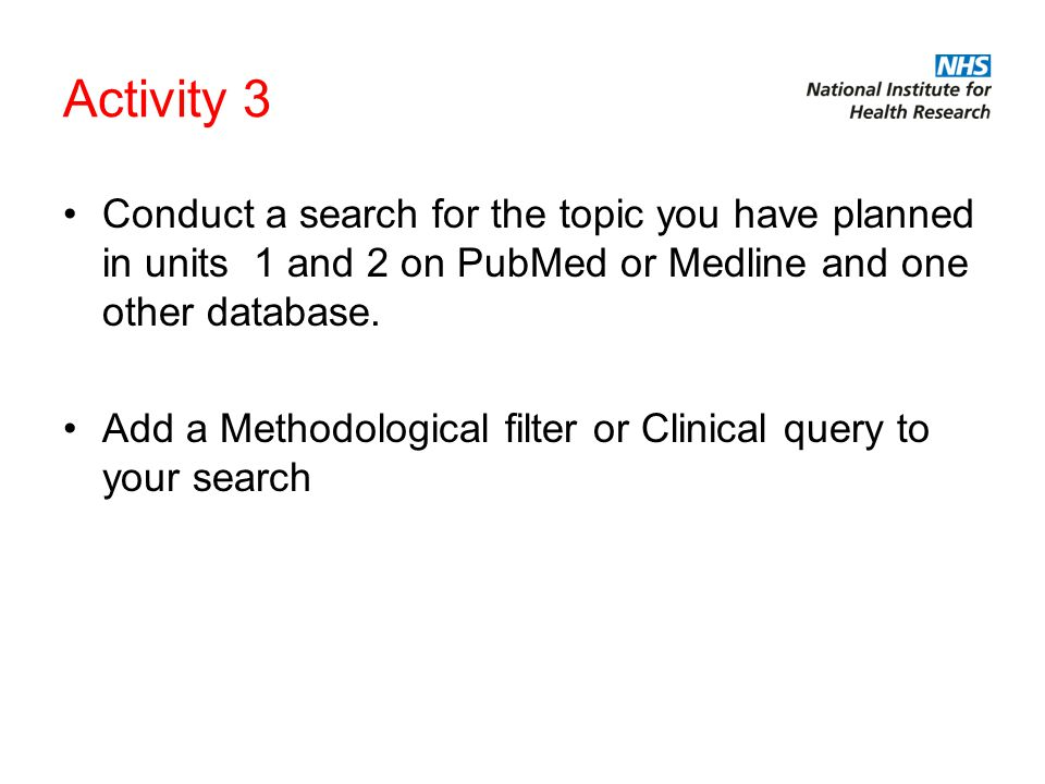 Activity 3 Conduct a search for the topic you have planned in units 1 and 2 on PubMed or Medline and one other database.