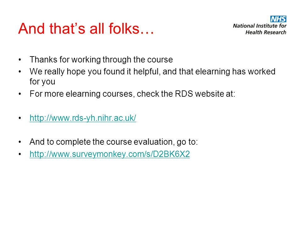 And that's all folks… Thanks for working through the course We really hope you found it helpful, and that elearning has worked for you For more elearning courses, check the RDS website at: http://www.rds-yh.nihr.ac.uk/ And to complete the course evaluation, go to: http://www.surveymonkey.com/s/D2BK6X2