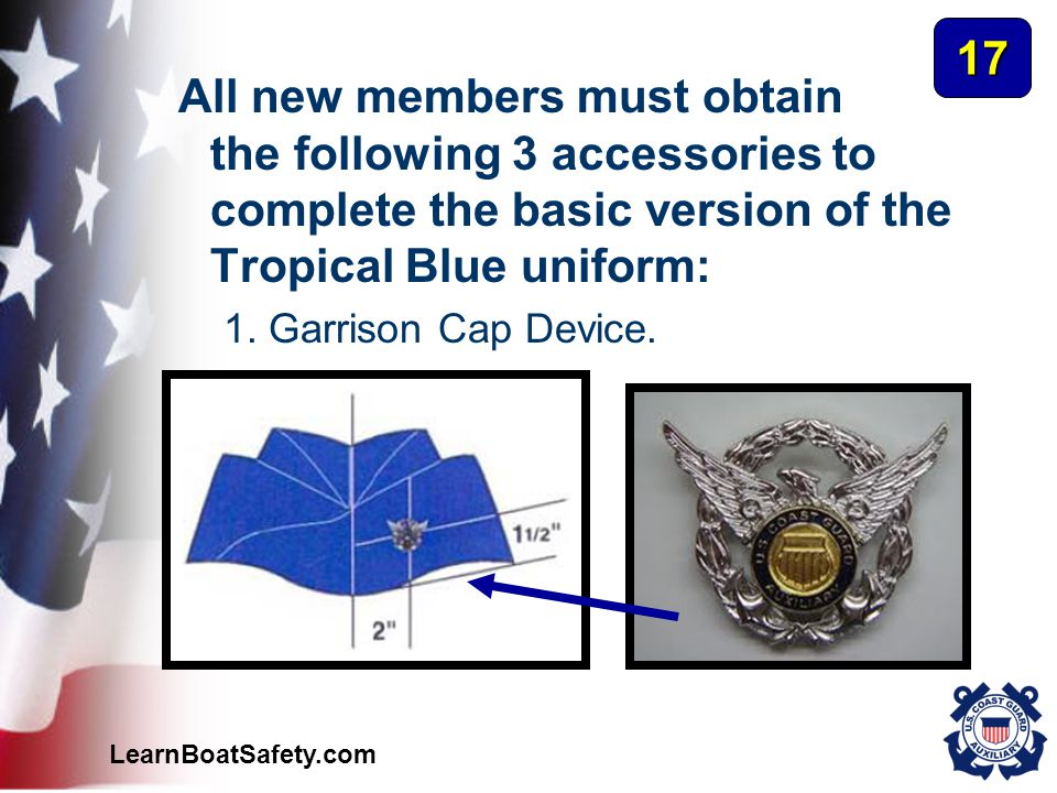 LearnBoatSafety.com All new members must obtain the following 3 accessories to complete the basic version of the Tropical Blue uniform: 1. Garrison Ca