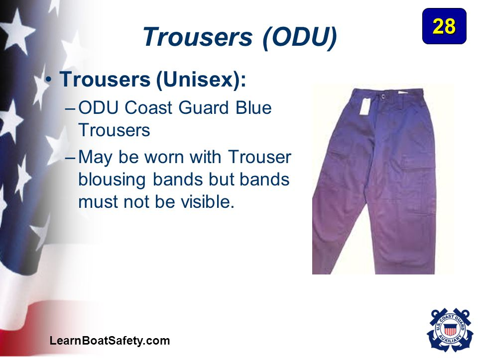 LearnBoatSafety.com Trousers (ODU) Trousers (Unisex): –ODU Coast Guard Blue Trousers –May be worn with Trouser blousing bands but bands must not be vi