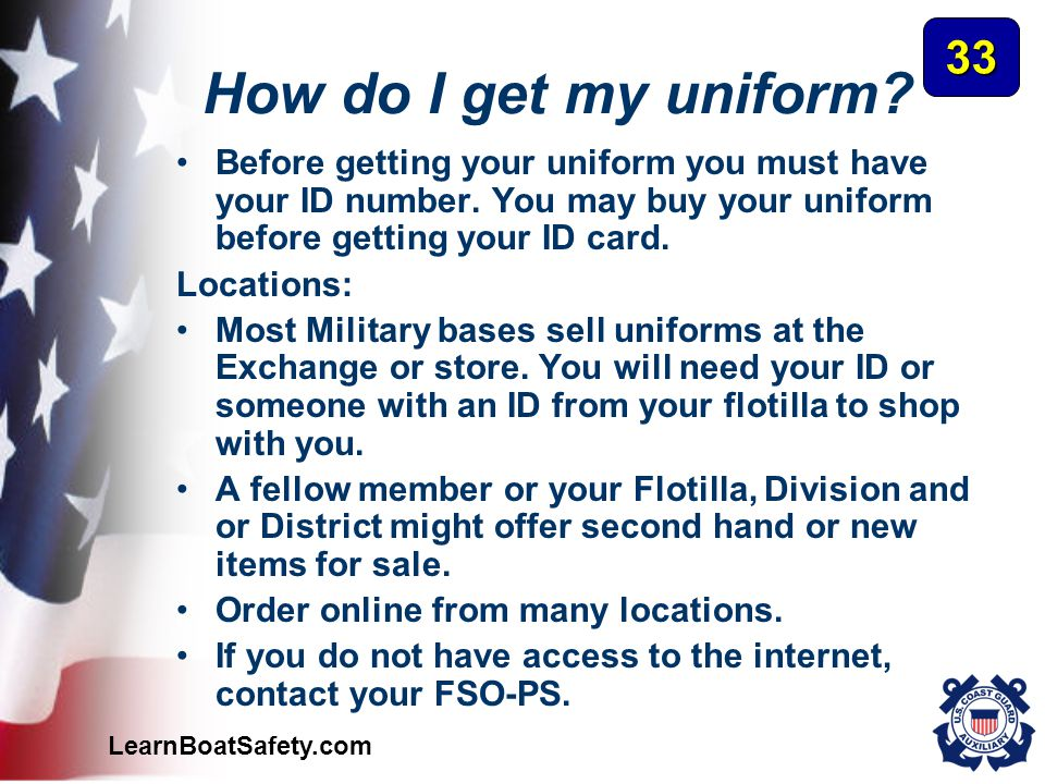 LearnBoatSafety.com How do I get my uniform? Before getting your uniform you must have your ID number. You may buy your uniform before getting your ID