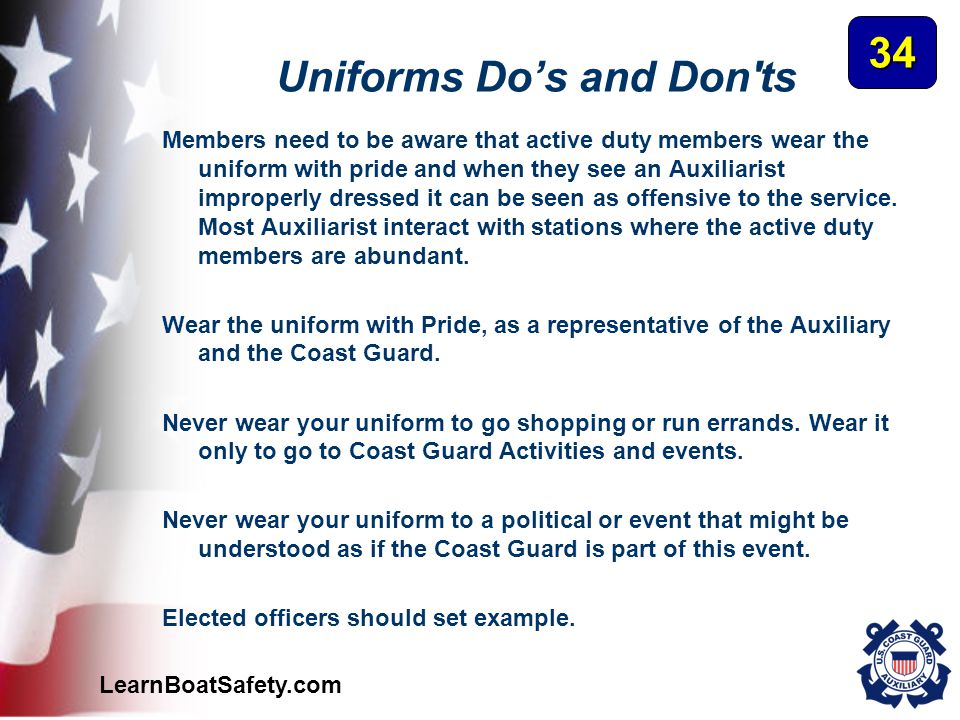 LearnBoatSafety.com Uniforms Do's and Don'ts Members need to be aware that active duty members wear the uniform with pride and when they see an Auxili