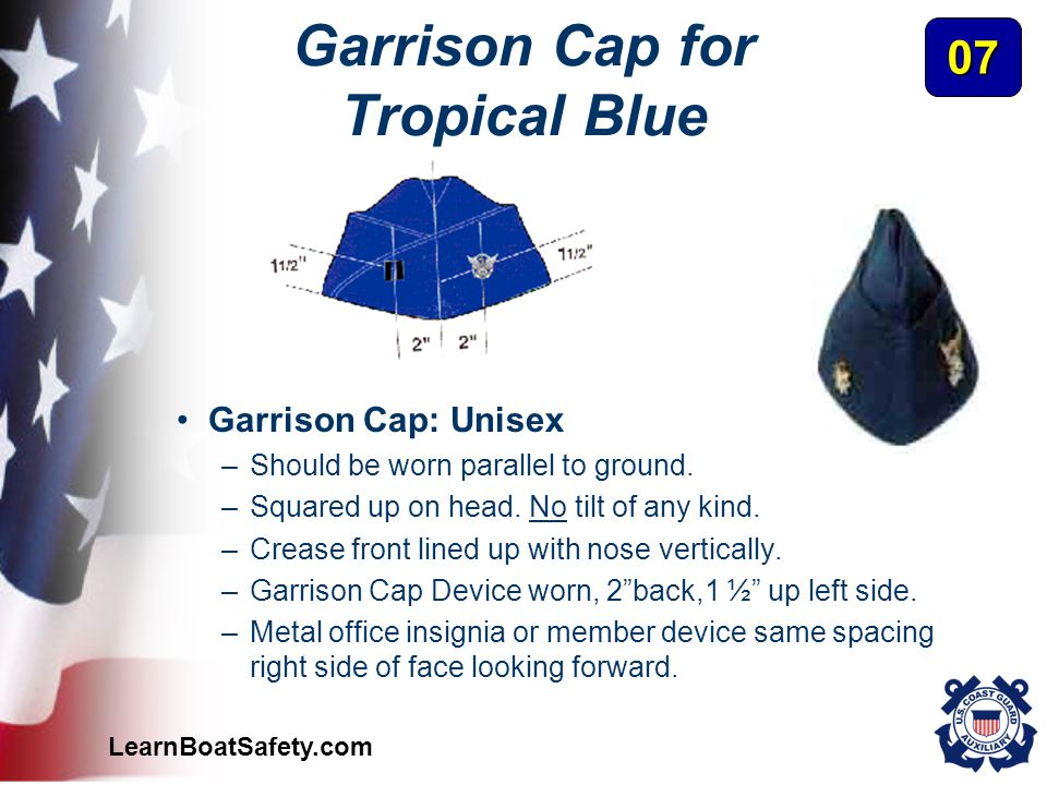LearnBoatSafety.com Garrison Cap for Tropical Blue Garrison Cap: Unisex –Should be worn parallel to ground. –Squared up on head. No tilt of any kind.