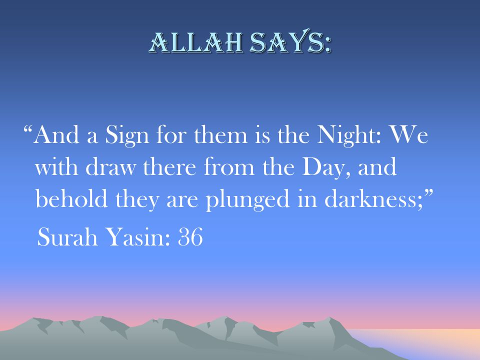Allah says: And a Sign for them is the Night: We with draw there from the Day, and behold they are plunged in darkness; Surah Yasin: 36