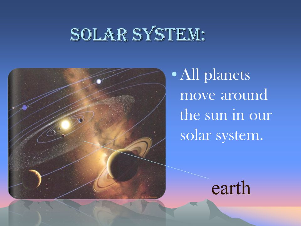 Solar system: All planets move around the sun in our solar system. earth