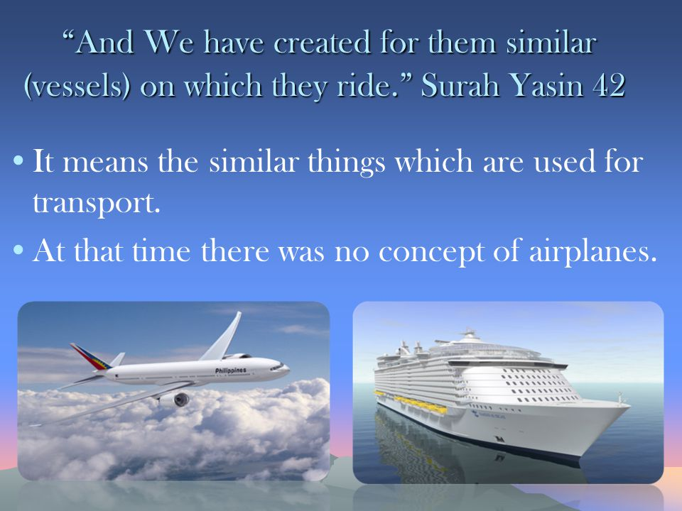 And We have created for them similar (vessels) on which they ride. Surah Yasin 42 And We have created for them similar (vessels) on which they ride. Surah Yasin 42 It means the similar things which are used for transport.