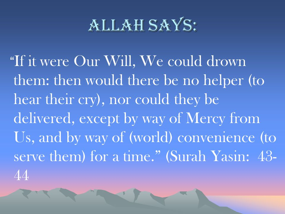 Allah says: If it were Our Will, We could drown them: then would there be no helper (to hear their cry), nor could they be delivered, except by way of Mercy from Us, and by way of (world) convenience (to serve them) for a time. (Surah Yasin: 43- 44