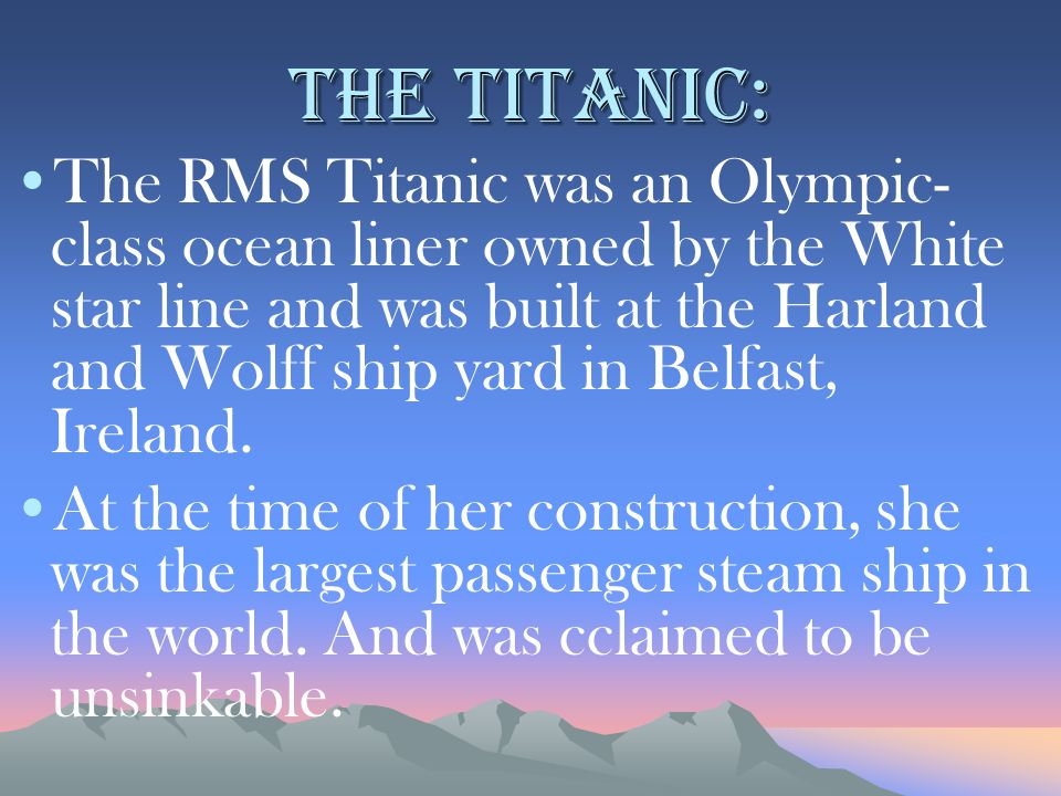 The Titanic: The RMS Titanic was an Olympic- class ocean liner owned by the White star line and was built at the Harland and Wolff ship yard in Belfast, Ireland.