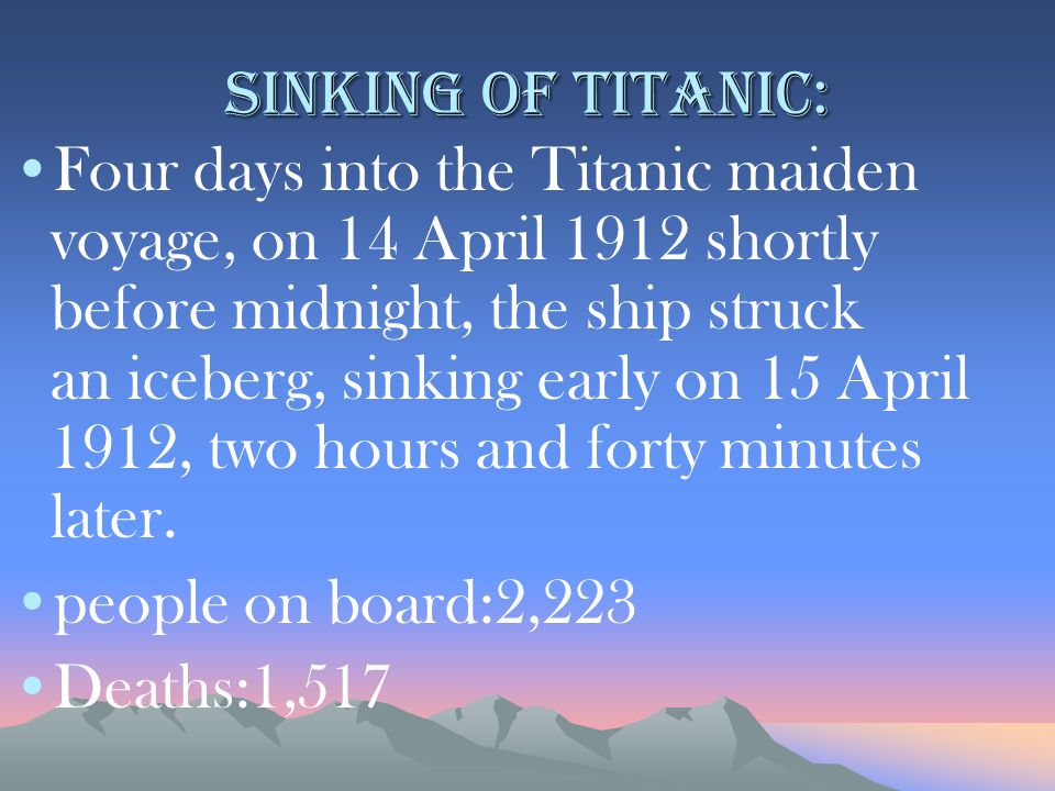 Sinking of Titanic: Four days into the Titanic maiden voyage, on 14 April 1912 shortly before midnight, the ship struck an iceberg, sinking early on 15 April 1912, two hours and forty minutes later.