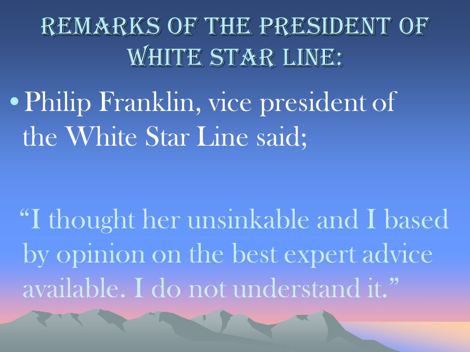 "Remarks of the president of White star line: Philip Franklin, vice president of the White Star Line said; ""I thought her unsinkable and I based by opi"