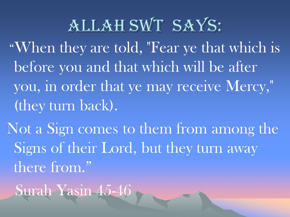Allah swt says: When they are told, Fear ye that which is before you and that which will be after you, in order that ye may receive Mercy, (they turn back).